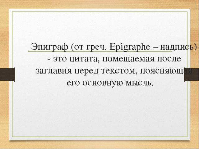 Эпиграф (от греч. Epigraphe – надпись) - это цитата, помещаемая после заглави...