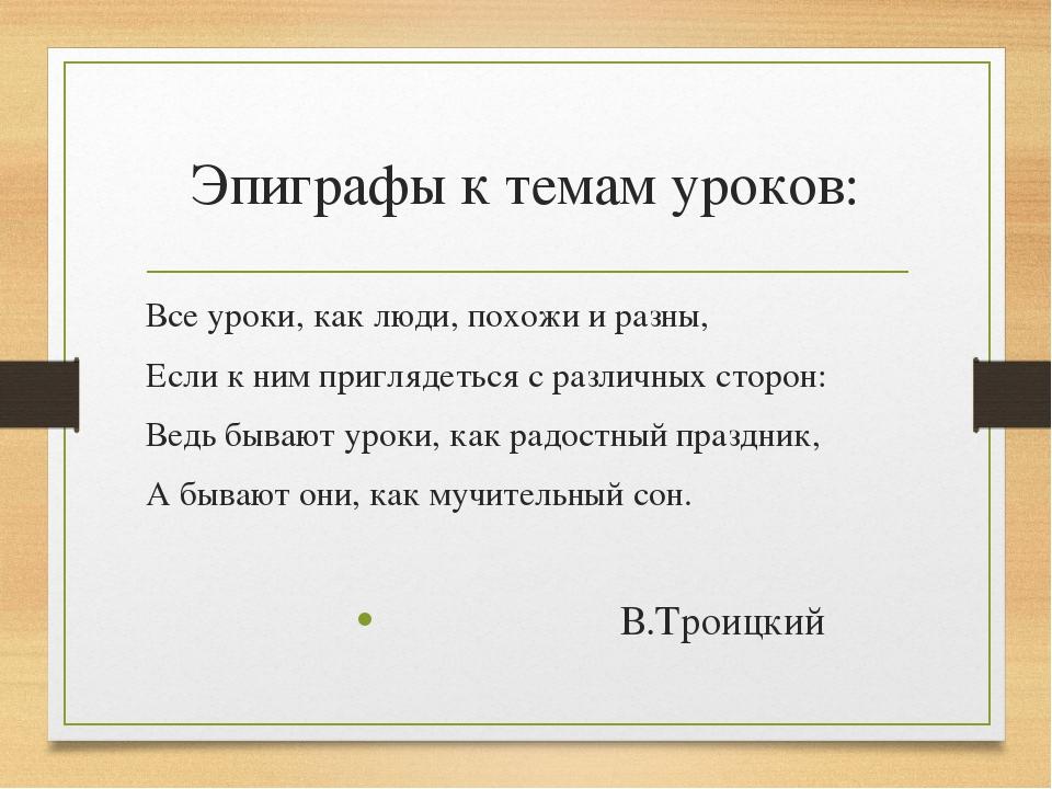 Эпиграфы к темам уроков: Все уроки, как люди, похожи и разны, Если к ним приг...