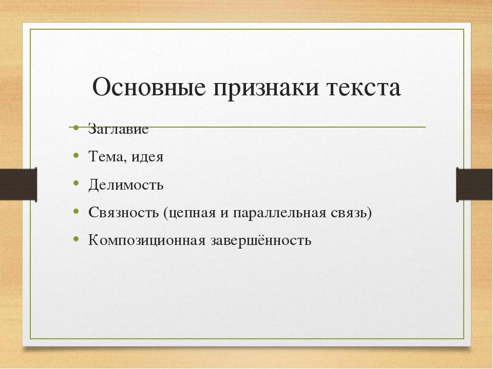 Основные признаки текста Заглавие Тема, идея Делимость Связность (цепная и па...
