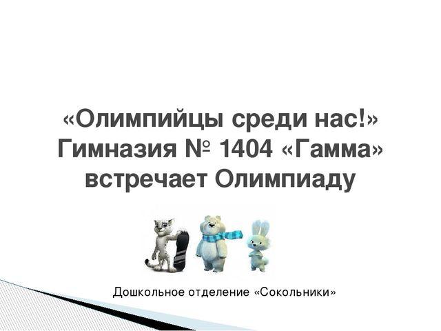 «Олимпийцы среди нас!» Гимназия № 1404 «Гамма» встречает Олимпиаду Дошкольно...