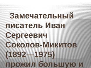 Замечательный писатель Иван Сергеевич Соколов-Микитов (1892—1975) прожил бол