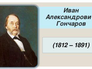 Иван Александрович Гончаров (1812 – 1891)