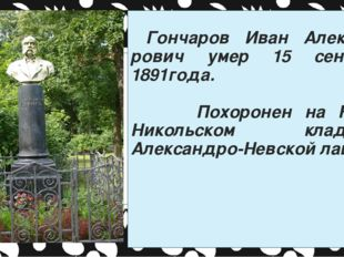 Гончаров Иван Александ-рович умер 15 сентября 1891года. Похоронен на Новом Н