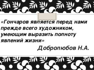 «Гончаров является перед нами прежде всего художником, умеющим выразить полно