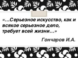 «…Серьезное искусство, как и всякое серьезное дело, требует всей жизни…» Гонч