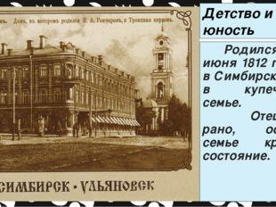 Детство и юность писателя Родился 6 (18) июня 1812 г. в Симбирске, в купеческ
