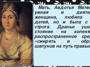 Мать, Авдотья Матвеевна, умная и деятельная женщина, любила своих детей, но