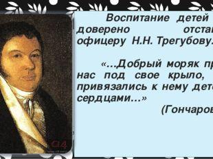 Воспитание детей было доверено отставному офицеру Н.Н. Трегубову. «…Добрый м