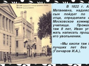 В 1822 г. Авдотья Матвеевна, надеясь, что сын пойдет по стопам отца, определ