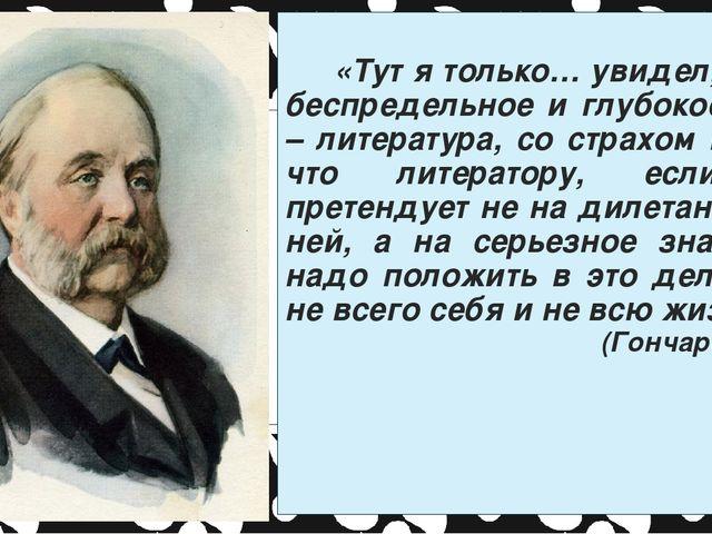 «Тут я только… увидел, какое беспредельное и глубокое море – литература, со...