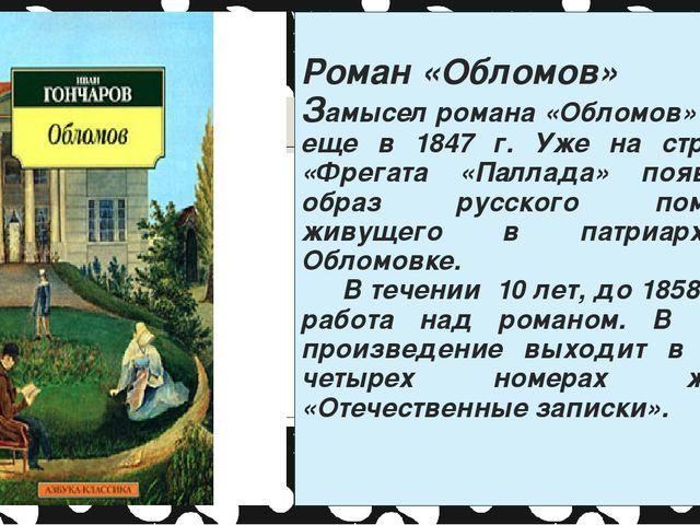 Роман «Обломов» Замысел романа «Обломов» возник еще в 1847 г. Уже на страниц...