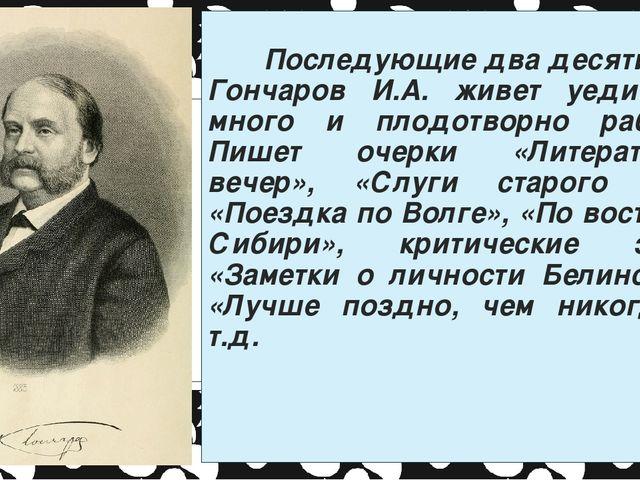 Последующие два десятилетия Гончаров И.А. живет уединенно, много и плодотвор...
