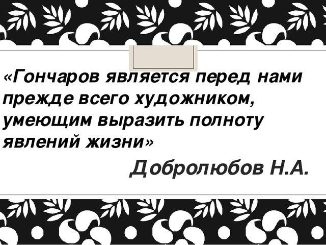 «Гончаров является перед нами прежде всего художником, умеющим выразить полно...