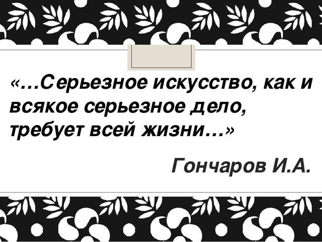 «…Серьезное искусство, как и всякое серьезное дело, требует всей жизни…» Гонч...
