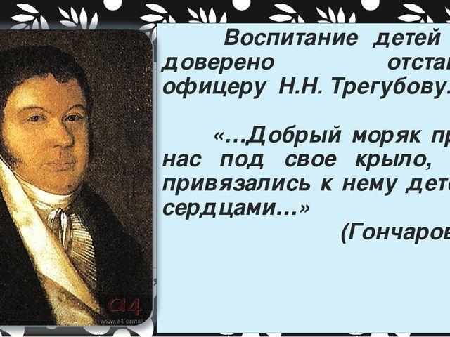 Воспитание детей было доверено отставному офицеру Н.Н. Трегубову. «…Добрый м...