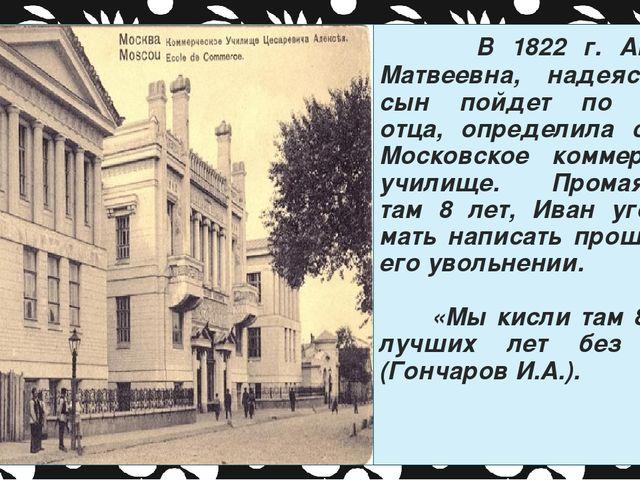 В 1822 г. Авдотья Матвеевна, надеясь, что сын пойдет по стопам отца, определ...