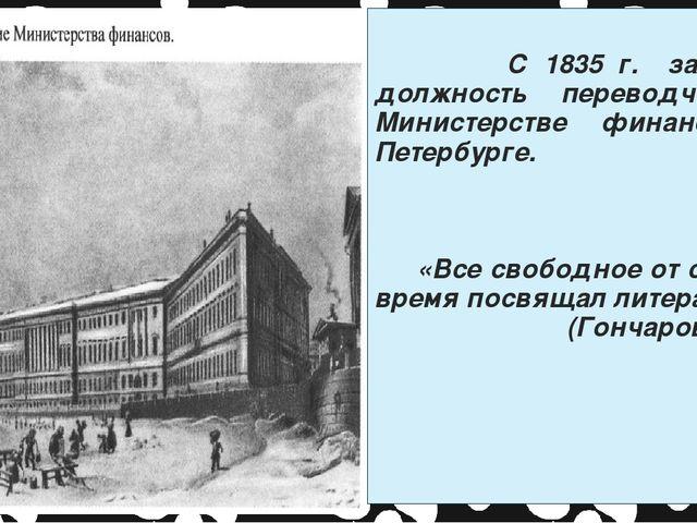 С 1835 г. занимает должность переводчика в Министерстве финансов в Петербург...