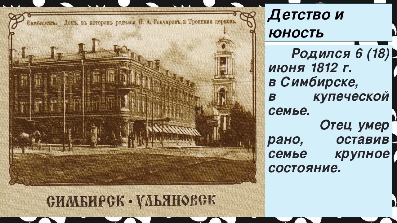 Детство и юность писателя Родился 6 (18) июня 1812 г. в Симбирске, в купеческ...