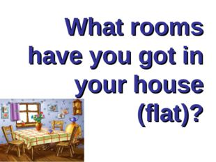 What rooms have you got in your house (flat)?