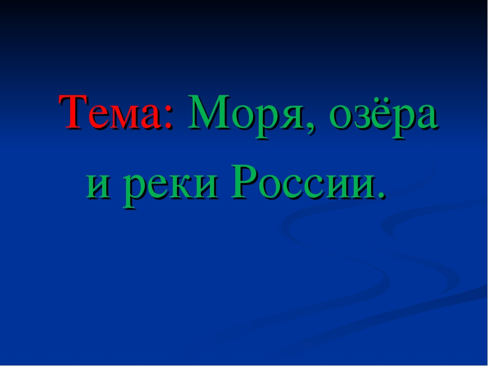 Тема: Моря, озёра и реки России.