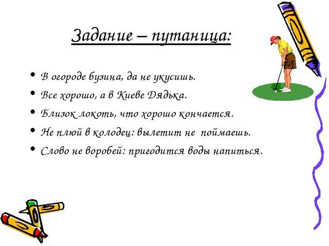 Задание – путаница: В огороде бузина, да не укусишь. Все хорошо, а в Киеве Дя...