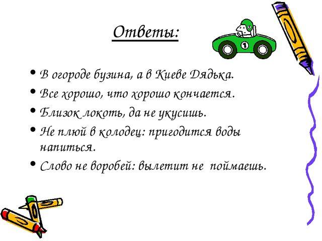 Ответы: В огороде бузина, а в Киеве Дядька. Все хорошо, что хорошо кончается....