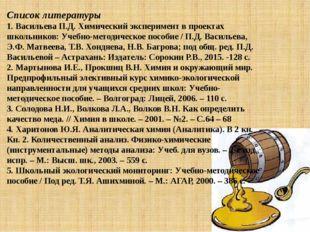 Список литературы 1. Васильева П.Д. Химический эксперимент в проектах школьни