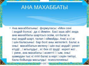 Ана махаббатының формуласы: «Мен сені қандай болсаң да сүйемін». Басқаша айтқ