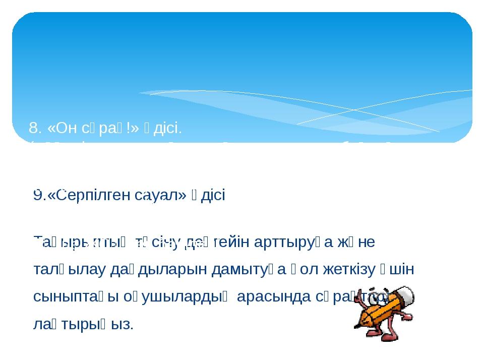 9.«Серпілген сауал» әдісі Тақырыптың түсіну деңгейін арттыруға және талқылау...