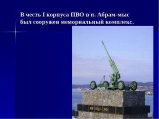 В честь I корпуса ПВО в п. Абрам-мыс был сооружен мемориальный комплекс.