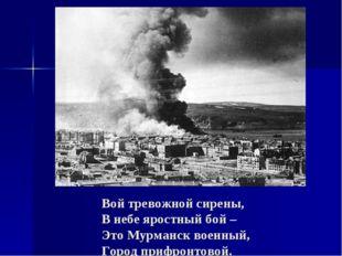 Вой тревожной сирены, В небе яростный бой – Это Мурманск военный, Город прифр