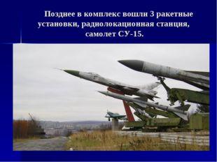 Позднее в комплекс вошли 3 ракетные установки, радиолокационная станция, сам