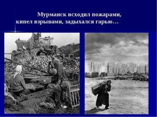 Мурманск исходил пожарами, кипел взрывами, задыхался гарью…