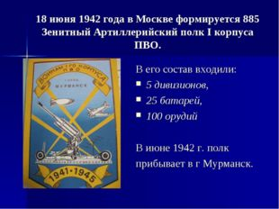 18 июня 1942 года в Москве формируется 885 Зенитный Артиллерийский полк I кор