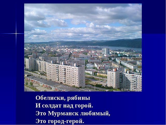 Обелиски, рябины И солдат над горой. Это Мурманск любимый, Это город-герой.
