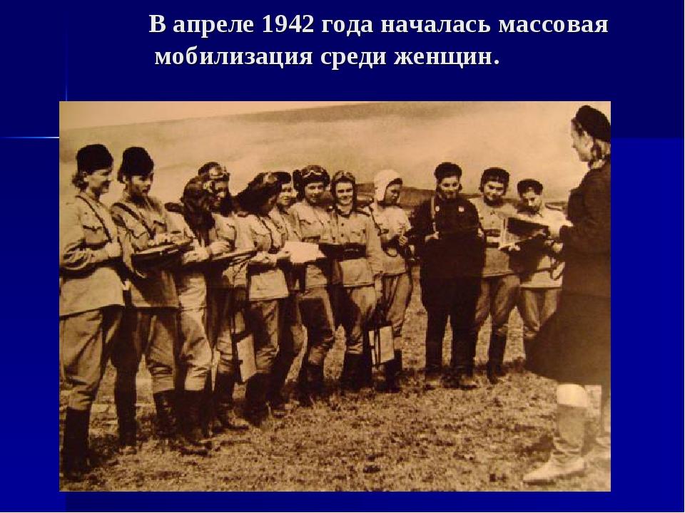 В апреле 1942 года началась массовая мобилизация среди женщин.