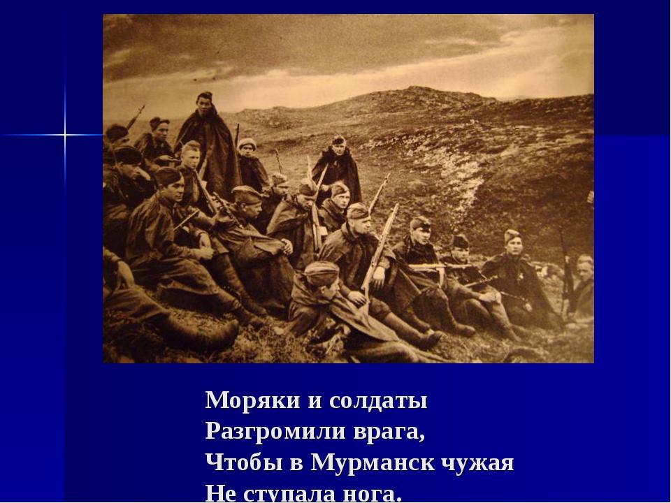 Моряки и солдаты Разгромили врага, Чтобы в Мурманск чужая Не ступала нога.