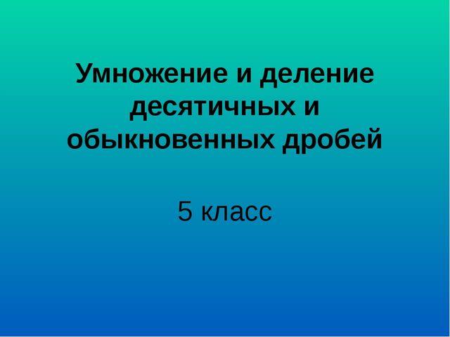 Умножение и деление десятичных и обыкновенных дробей 5 класс