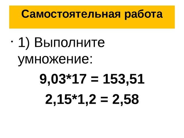 Самостоятельная работа 1) Выполните умножение: 9,03*17 = 153,51 2,15*1,2 = 2,58