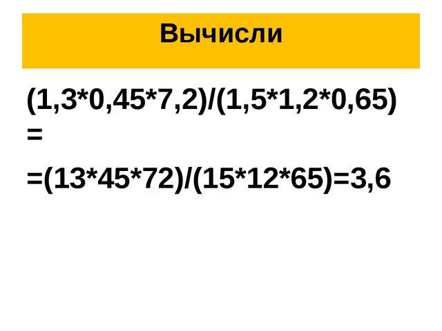 Вычисли (1,3*0,45*7,2)/(1,5*1,2*0,65) = =(13*45*72)/(15*12*65)=3,6