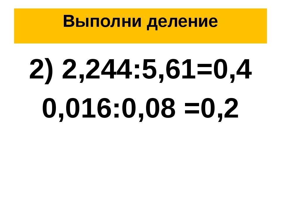 Выполни деление 2) 2,244:5,61=0,4 0,016:0,08 =0,2