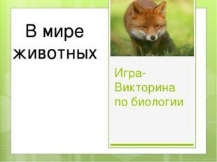 Игра-Викторина по биологии В мире животных В мире животных В мире животных В