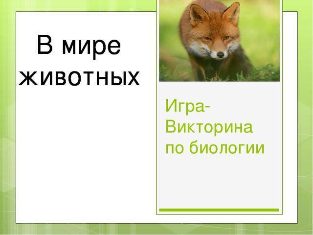 Игра-Викторина по биологии В мире животных В мире животных В мире животных В...