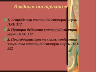 Вводный инструктаж 1. Устройство кнопочной станции марки ПКЕ 312 2. Принцип д