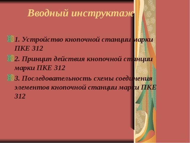 Вводный инструктаж 1. Устройство кнопочной станции марки ПКЕ 312 2. Принцип д...