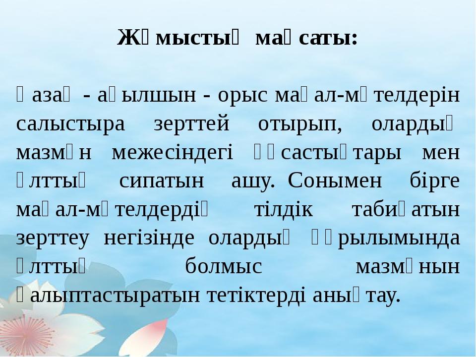 Жұмыстың мақсаты: Қазақ - ағылшын - орыс мақал-мәтелдерін салыстыра зерттей...
