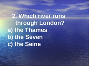 2. Which river runs through London? a) the Thames b) the Seven c) the Seine