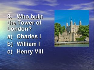 3.	Who built the Tower of London? a)	Charles I b)	William I c)	Henry VIII