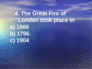 4. The Great Fire of London took place in a) 1666 b) 1796 c) 1904