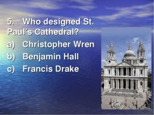 5.	Who designed St. Paul's Cathedral? a)	Christopher Wren b)	Benjamin Hall c)